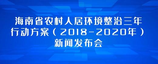 专题:海南省农村人居环境整治三年行动方案(2018-2020年)新闻发布会